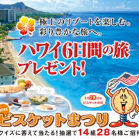 毎年恒例!ハワイ旅行が14組28名に当たる超豪華懸賞「ビスケットまつり」